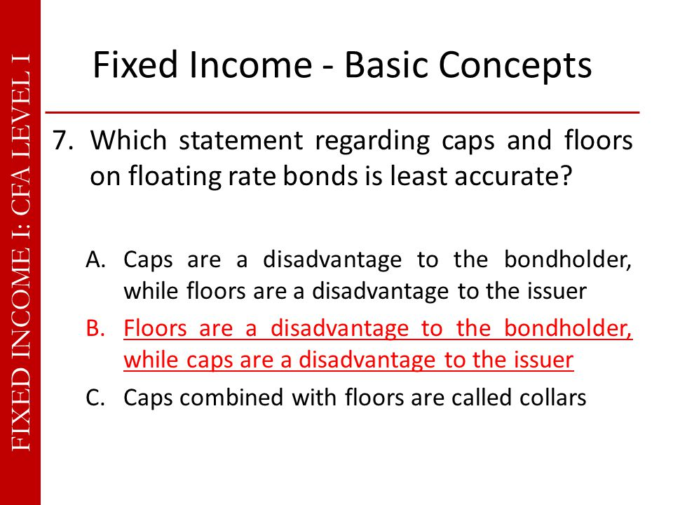 FIXED INCOME I: CFA LEVEL I Fixed Income - Basic Concepts 7.Which statement regarding caps and floors on floating rate bonds is least accurate.