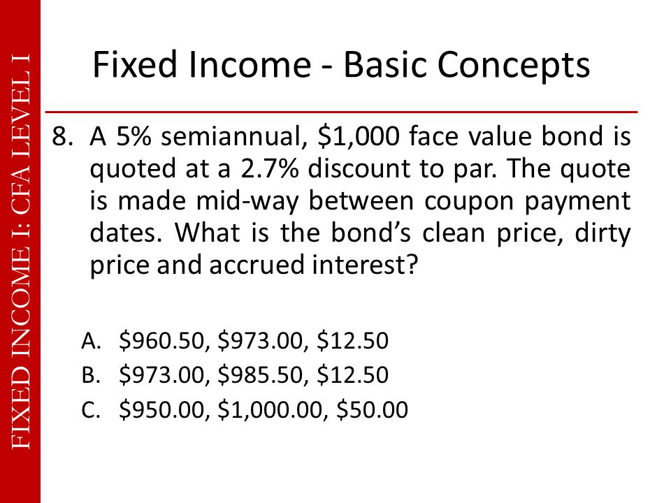 FIXED INCOME I: CFA LEVEL I Fixed Income - Basic Concepts 8.A 5% semiannual, $1,000 face value bond is quoted at a 2.7% discount to par.