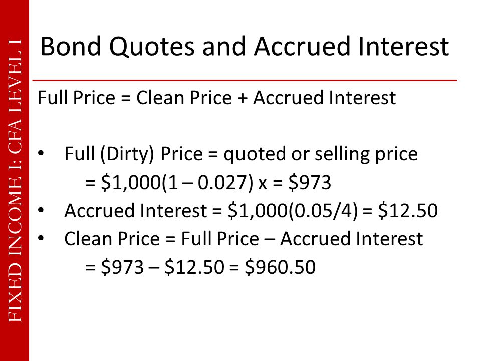 FIXED INCOME I: CFA LEVEL I Bond Quotes and Accrued Interest Full Price = Clean Price + Accrued Interest Full (Dirty) Price = quoted or selling price = $1,000(1 – 0.027) x = $973 Accrued Interest = $1,000(0.05/4) = $12.50 Clean Price = Full Price – Accrued Interest = $973 – $12.50 = $960.50