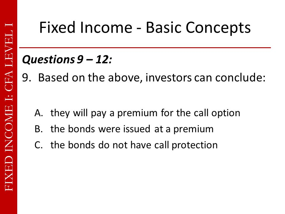 FIXED INCOME I: CFA LEVEL I Fixed Income - Basic Concepts Questions 9 – 12: 9.Based on the above, investors can conclude: A.they will pay a premium for the call option B.the bonds were issued at a premium C.the bonds do not have call protection