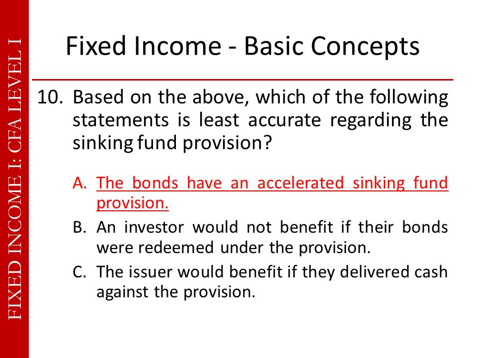 FIXED INCOME I: CFA LEVEL I Fixed Income - Basic Concepts 10.Based on the above, which of the following statements is least accurate regarding the sinking fund provision.