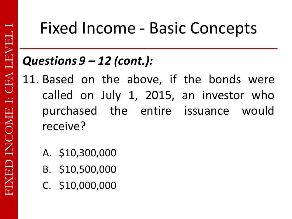 FIXED INCOME I: CFA LEVEL I Fixed Income - Basic Concepts Questions 9 – 12 (cont.): 11.Based on the above, if the bonds were called on July 1, 2015, an investor who purchased the entire issuance would receive.