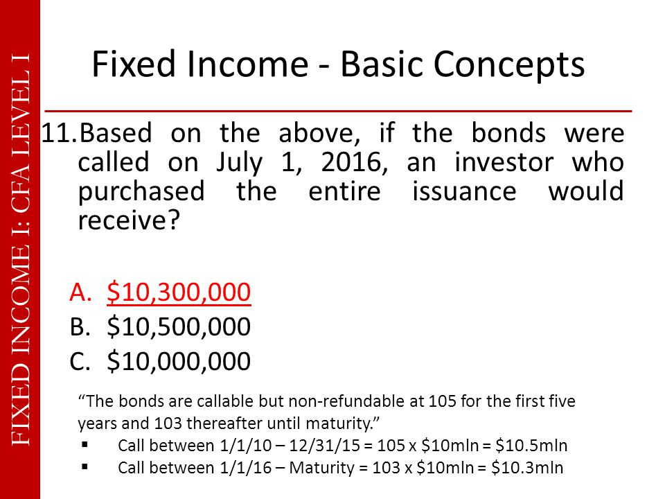 FIXED INCOME I: CFA LEVEL I Fixed Income - Basic Concepts 11.Based on the above, if the bonds were called on July 1, 2016, an investor who purchased the entire issuance would receive.