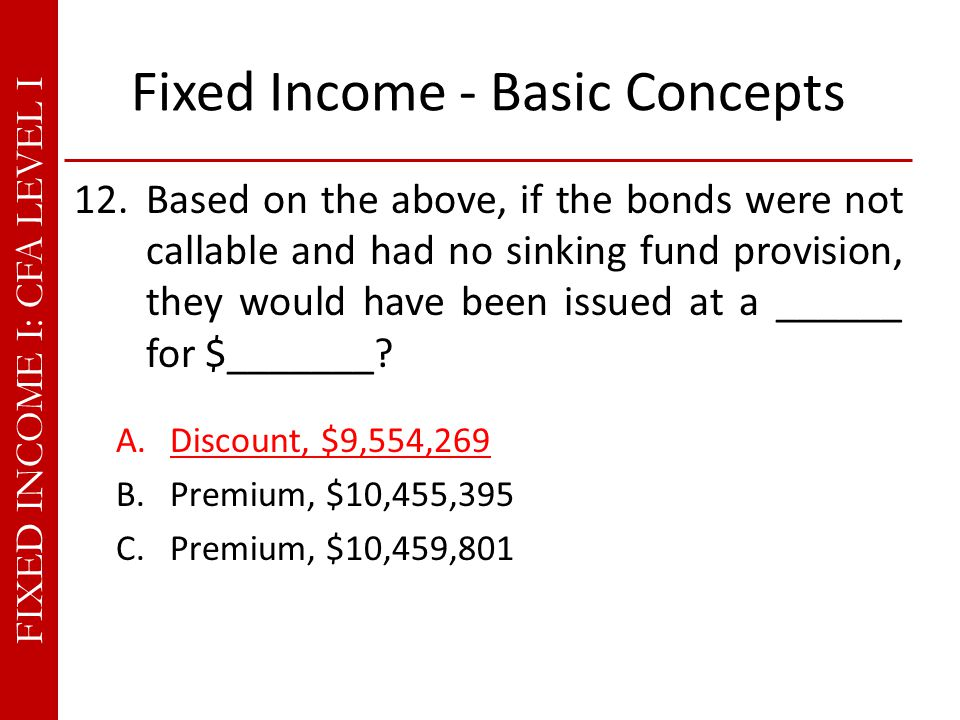 FIXED INCOME I: CFA LEVEL I Fixed Income - Basic Concepts 12.Based on the above, if the bonds were not callable and had no sinking fund provision, they would have been issued at a ______ for $_______.
