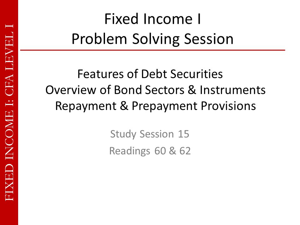 FIXED INCOME I: CFA LEVEL I Features of Debt Securities Overview of Bond Sectors & Instruments Repayment & Prepayment Provisions Fixed Income I Problem Solving Session Study Session 15 Readings 60 & 62
