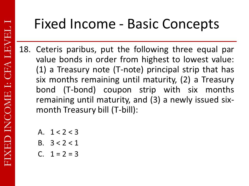 FIXED INCOME I: CFA LEVEL I Fixed Income - Basic Concepts 18.Ceteris paribus, put the following three equal par value bonds in order from highest to lowest value: (1) a Treasury note (T-note) principal strip that has six months remaining until maturity, (2) a Treasury bond (T-bond) coupon strip with six months remaining until maturity, and (3) a newly issued six- month Treasury bill (T-bill): A.1 < 2 < 3 B.3 < 2 < 1 C.1 = 2 = 3