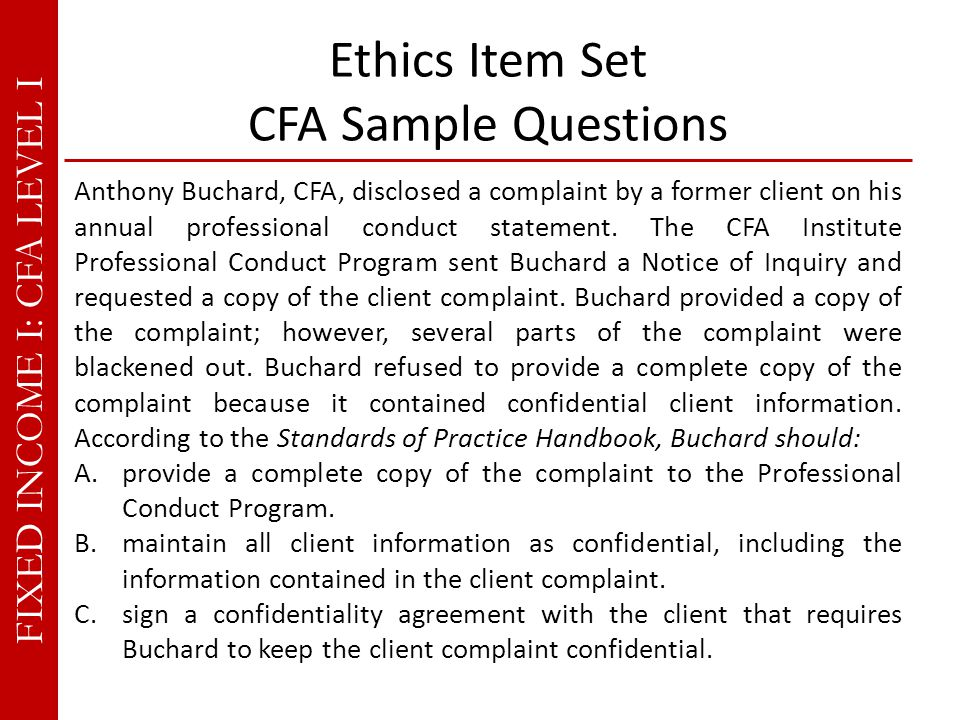 FIXED INCOME I: CFA LEVEL I Ethics Item Set CFA Sample Questions Anthony Buchard, CFA, disclosed a complaint by a former client on his annual professional conduct statement.