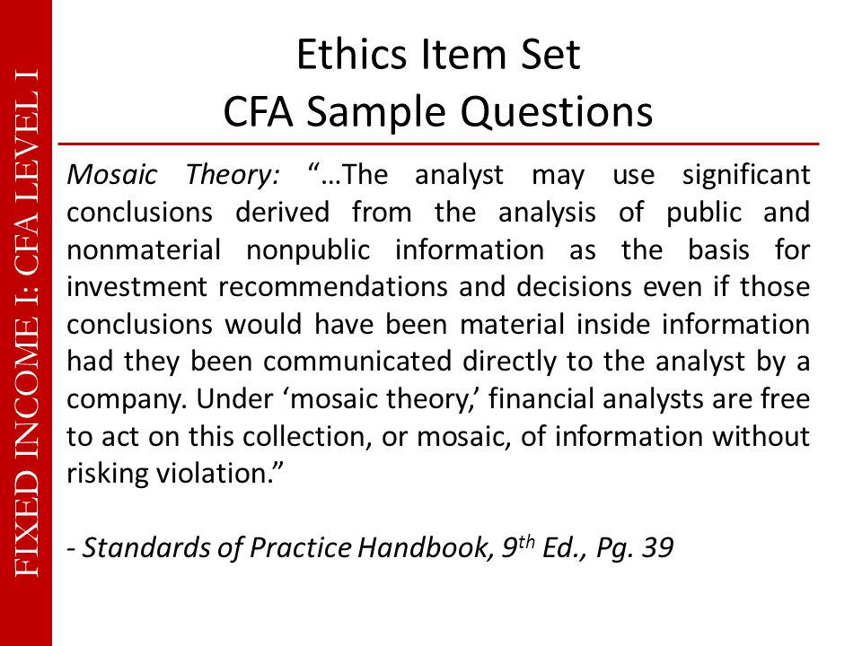 FIXED INCOME I: CFA LEVEL I Ethics Item Set CFA Sample Questions Mosaic Theory: …The analyst may use significant conclusions derived from the analysis of public and nonmaterial nonpublic information as the basis for investment recommendations and decisions even if those conclusions would have been material inside information had they been communicated directly to the analyst by a company.