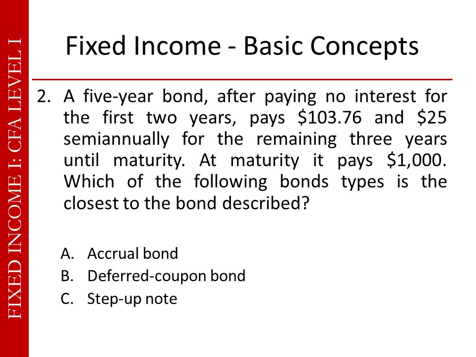 FIXED INCOME I: CFA LEVEL I Fixed Income - Basic Concepts 2.A five-year bond, after paying no interest for the first two years, pays $103.76 and $25 semiannually for the remaining three years until maturity.