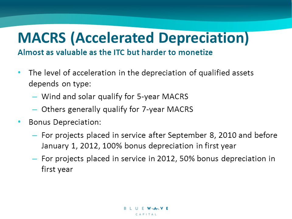 MACRS (Accelerated Depreciation) Almost as valuable as the ITC but harder to monetize The level of acceleration in the depreciation of qualified assets depends on type: – Wind and solar qualify for 5-year MACRS – Others generally qualify for 7-year MACRS Bonus Depreciation: – For projects placed in service after September 8, 2010 and before January 1, 2012, 100% bonus depreciation in first year – For projects placed in service in 2012, 50% bonus depreciation in first year