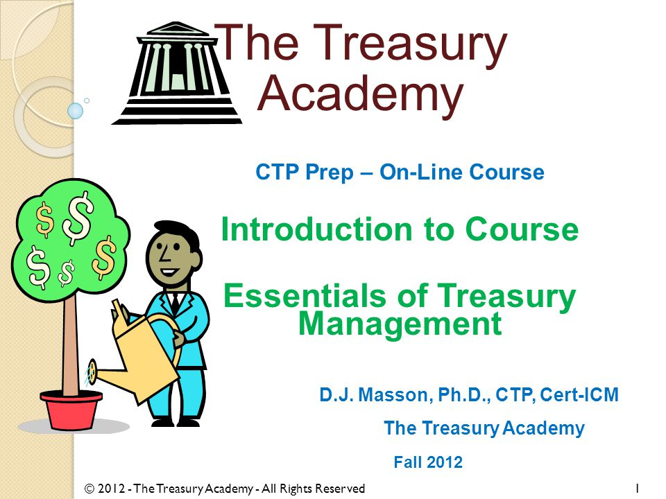 CTP Prep – On-Line Course Introduction to Course Essentials of Treasury Management D.J. Masson, Ph.D., CTP, Cert-ICM The Treasury Academy Fall 2012 ©