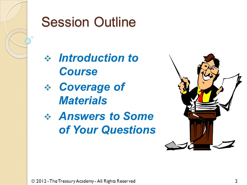 Session Outline  Introduction to Course  Coverage of Materials  Answers to Some of Your Questions © 2012 - The Treasury Academy - All Rights Reserved2
