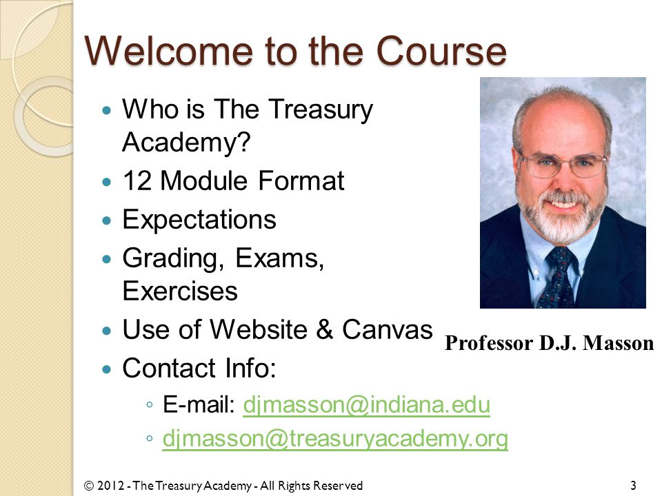 Welcome to the Course 3 Who is The Treasury Academy? 12 Module Format Expectations Grading, Exams, Exercises Use of Website & Canvas Contact Info: ◦ E