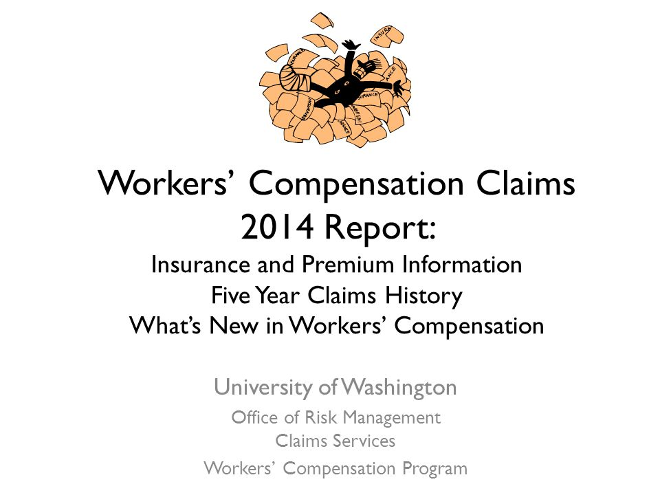 Workers' Compensation Claims 2014 Report: Insurance and Premium Information Five Year Claims History What's New in Workers' Compensation University of Washington Office of Risk Management Claims Services Workers' Compensation Program