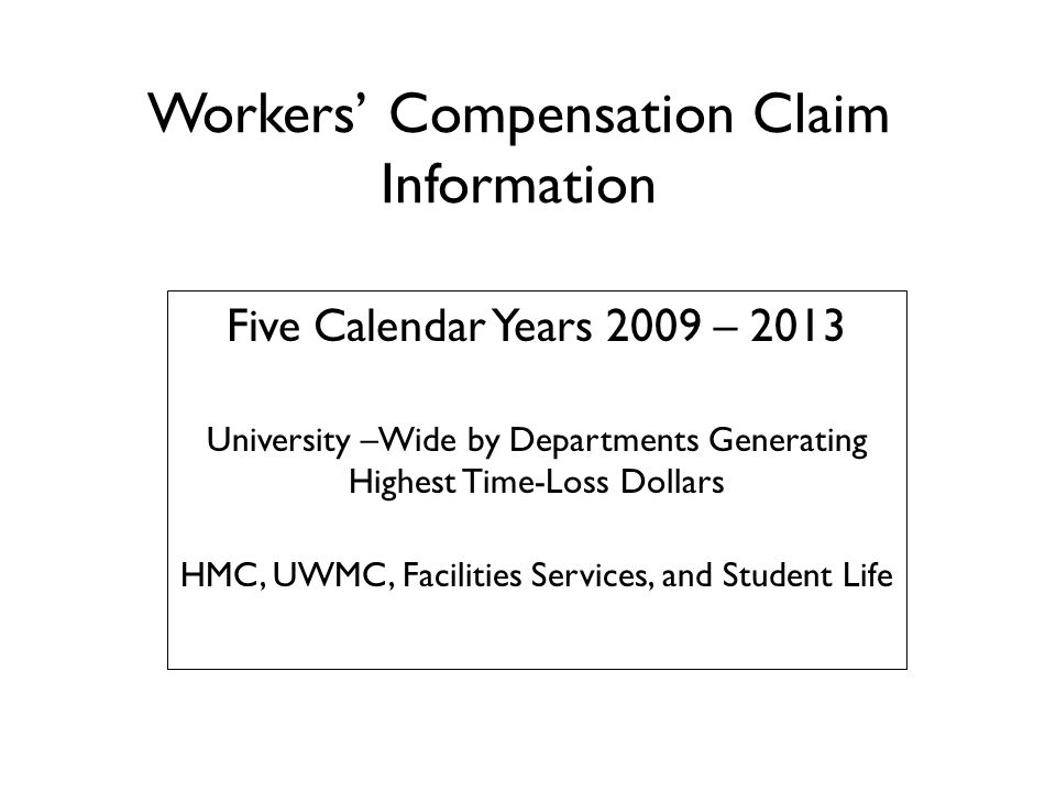 Workers' Compensation Claim Information Five Calendar Years 2009 – 2013 University –Wide by Departments Generating Highest Time-Loss Dollars HMC, UWMC, Facilities Services, and Student Life