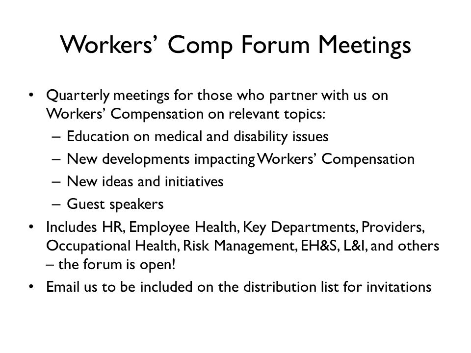 Workers' Comp Forum Meetings Quarterly meetings for those who partner with us on Workers' Compensation on relevant topics: – Education on medical and disability issues – New developments impacting Workers' Compensation – New ideas and initiatives – Guest speakers Includes HR, Employee Health, Key Departments, Providers, Occupational Health, Risk Management, EH&S, L&I, and others – the forum is open.