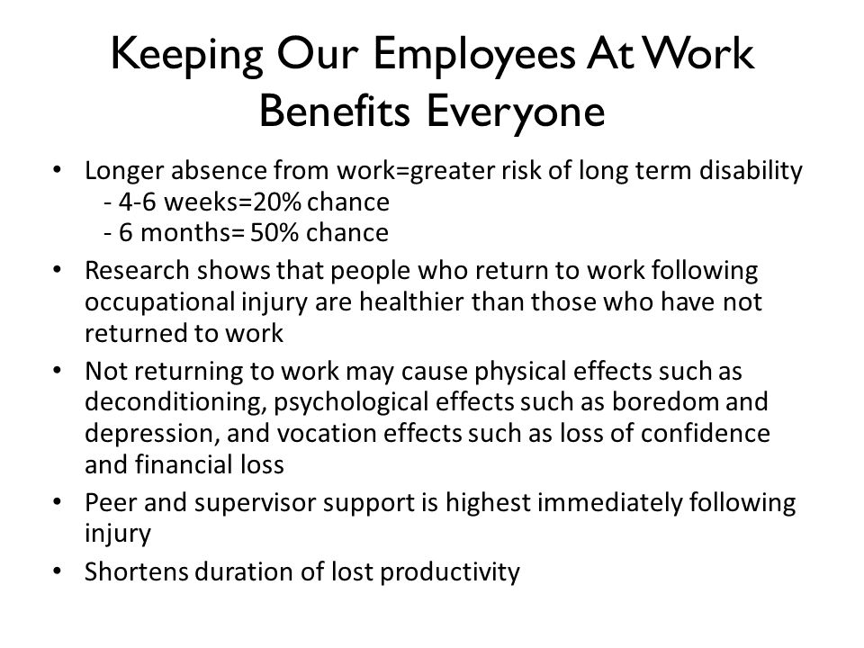 Keeping Our Employees At Work Benefits Everyone Longer absence from work=greater risk of long term disability - 4-6 weeks=20% chance - 6 months= 50% chance Research shows that people who return to work following occupational injury are healthier than those who have not returned to work Not returning to work may cause physical effects such as deconditioning, psychological effects such as boredom and depression, and vocation effects such as loss of confidence and financial loss Peer and supervisor support is highest immediately following injury Shortens duration of lost productivity