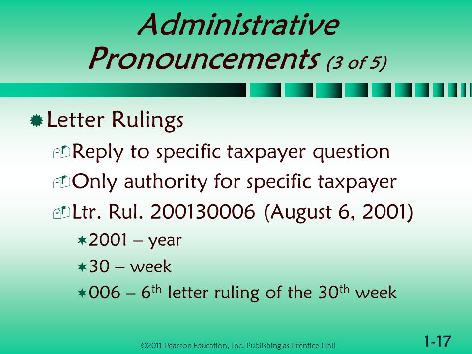 1-17 Administrative Pronouncements (3 of 5)  Letter Rulings  Reply to specific taxpayer question  Only authority for specific taxpayer  Ltr.