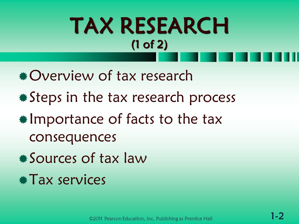 1-2 TAX RESEARCH (1 of 2)  Overview of tax research  Steps in the tax research process  Importance of facts to the tax consequences  Sources of tax law  Tax services ©2011 Pearson Education, Inc.
