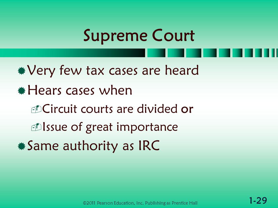 1-29 Supreme Court  Very few tax cases are heard  Hears cases when  Circuit courts are divided or  Issue of great importance  Same authority as IRC ©2011 Pearson Education, Inc.