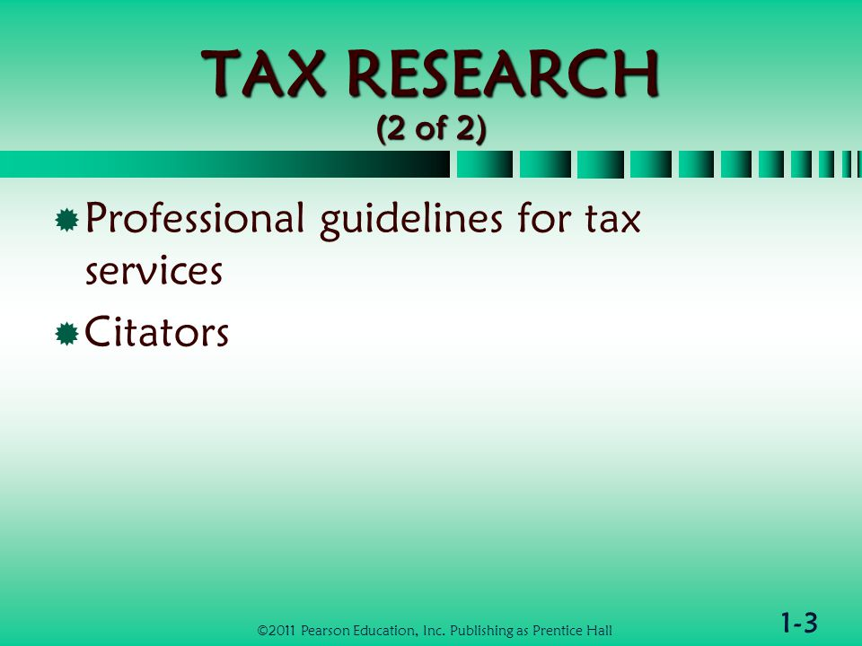 1-3 TAX RESEARCH (2 of 2)  Professional guidelines for tax services  Citators ©2011 Pearson Education, Inc.
