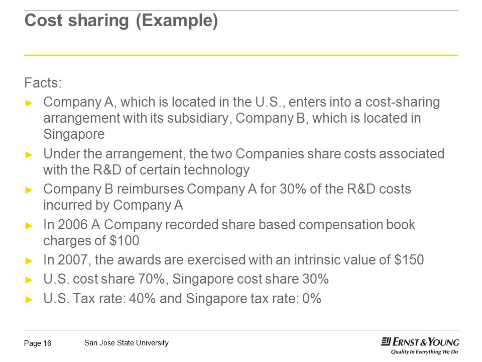 Page 16 San Jose State University Cost sharing (Example) Facts: ► Company A, which is located in the U.S., enters into a cost-sharing arrangement with its subsidiary, Company B, which is located in Singapore ► Under the arrangement, the two Companies share costs associated with the R&D of certain technology ► Company B reimburses Company A for 30% of the R&D costs incurred by Company A ► In 2006 A Company recorded share based compensation book charges of $100 ► In 2007, the awards are exercised with an intrinsic value of $150 ► U.S.