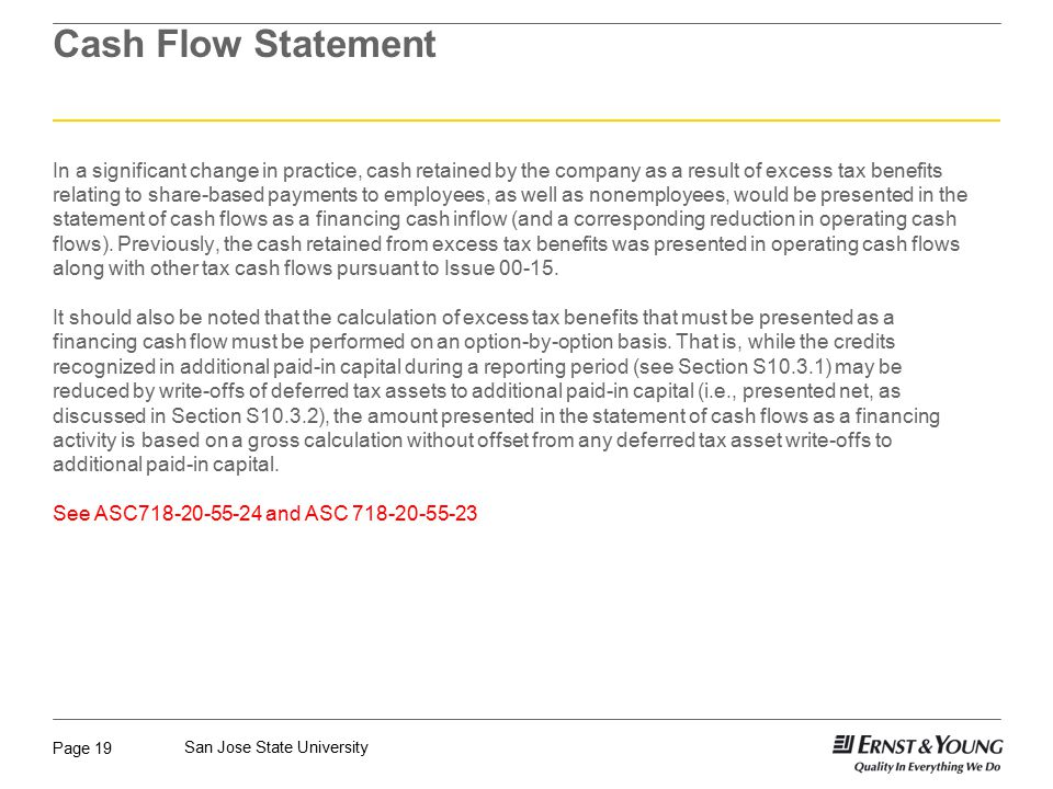 Page 19 San Jose State University Cash Flow Statement In a significant change in practice, cash retained by the company as a result of excess tax benefits relating to share-based payments to employees, as well as nonemployees, would be presented in the statement of cash flows as a financing cash inflow (and a corresponding reduction in operating cash flows).