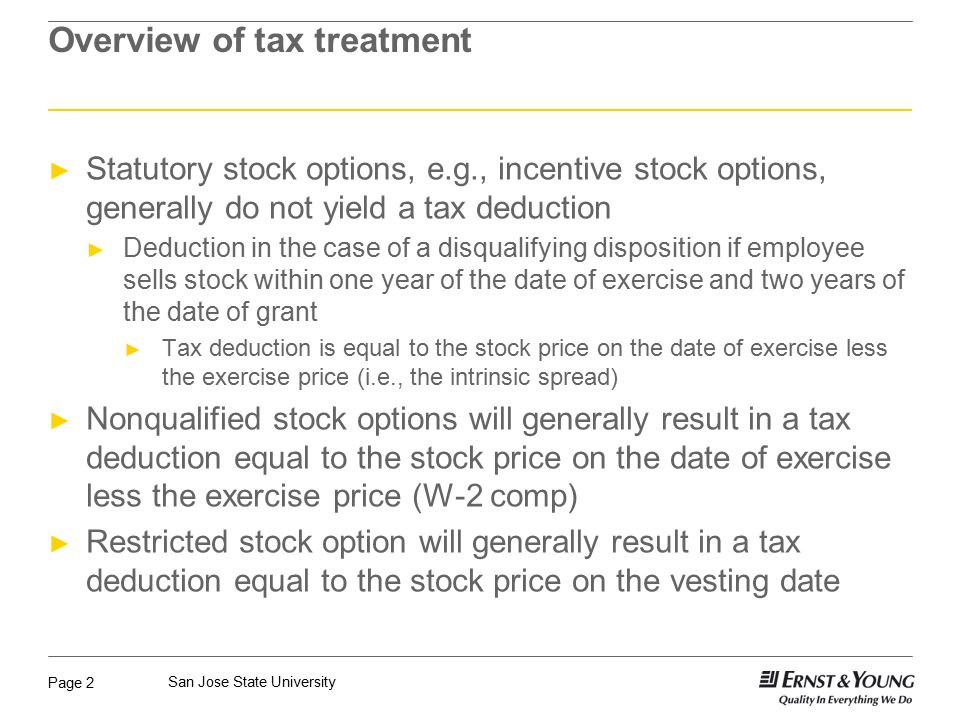 Page 2 San Jose State University Overview of tax treatment ► Statutory stock options, e.g., incentive stock options, generally do not yield a tax deduction ► Deduction in the case of a disqualifying disposition if employee sells stock within one year of the date of exercise and two years of the date of grant ► Tax deduction is equal to the stock price on the date of exercise less the exercise price (i.e., the intrinsic spread) ► Nonqualified stock options will generally result in a tax deduction equal to the stock price on the date of exercise less the exercise price (W-2 comp) ► Restricted stock option will generally result in a tax deduction equal to the stock price on the vesting date