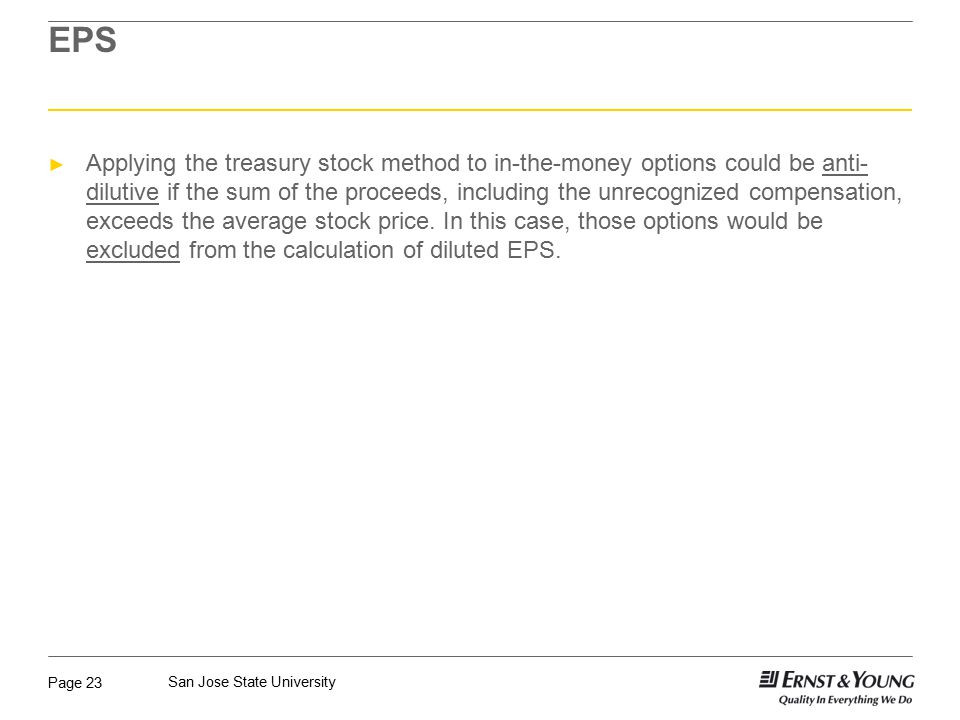 Page 23 San Jose State University EPS ► Applying the treasury stock method to in-the-money options could be anti- dilutive if the sum of the proceeds, including the unrecognized compensation, exceeds the average stock price.