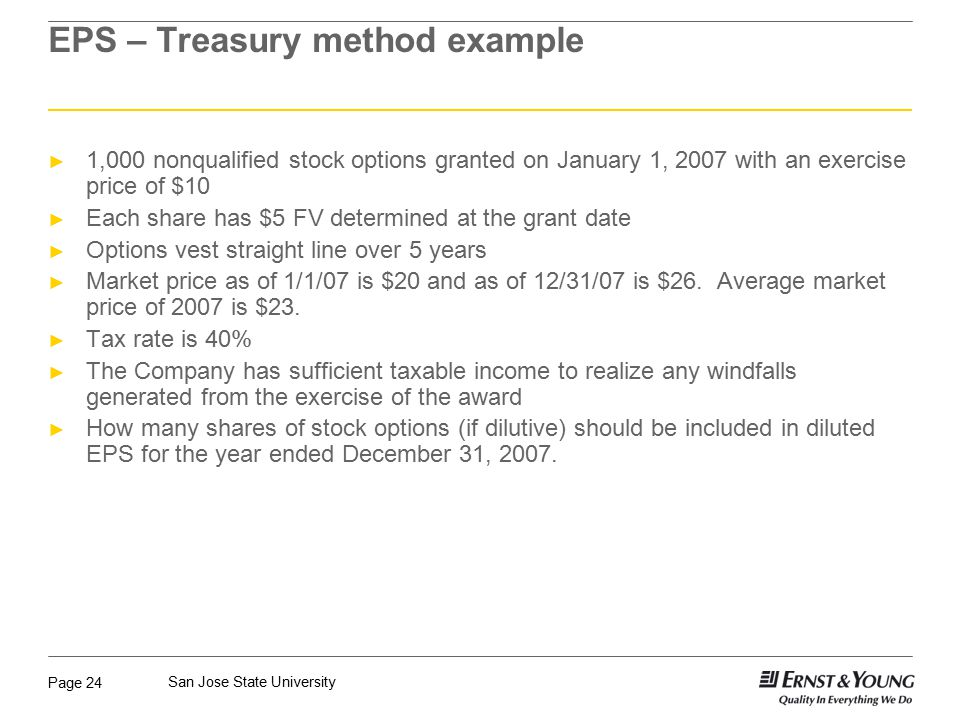 Page 24 San Jose State University EPS – Treasury method example ► 1,000 nonqualified stock options granted on January 1, 2007 with an exercise price of $10 ► Each share has $5 FV determined at the grant date ► Options vest straight line over 5 years ► Market price as of 1/1/07 is $20 and as of 12/31/07 is $26.