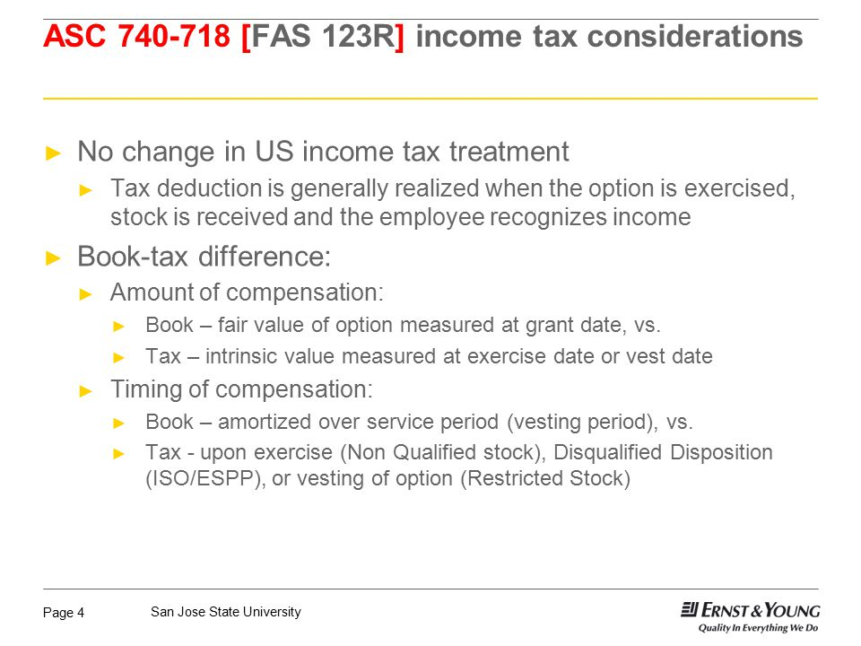 Page 4 San Jose State University ASC 740-718 [FAS 123R] income tax considerations ► No change in US income tax treatment ► Tax deduction is generally realized when the option is exercised, stock is received and the employee recognizes income ► Book-tax difference: ► Amount of compensation: ► Book – fair value of option measured at grant date, vs.