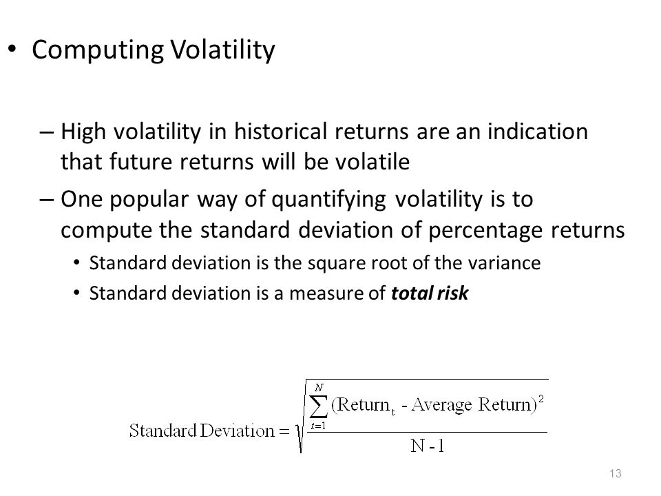 13 Computing Volatility – High volatility in historical returns are an indication that future returns will be volatile – One popular way of quantifyin