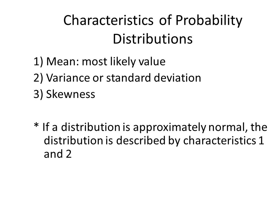 Characteristics of Probability Distributions 1) Mean: most likely value 2) Variance or standard deviation 3) Skewness * If a distribution is approxima