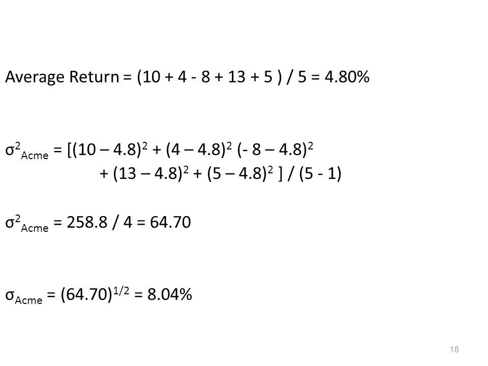18 Average Return = (10 + 4 - 8 + 13 + 5 ) / 5 = 4.80% σ 2 Acme = [(10 – 4.8) 2 + (4 – 4.8) 2 (- 8 – 4.8) 2 + (13 – 4.8) 2 + (5 – 4.8) 2 ] / (5 - 1) σ