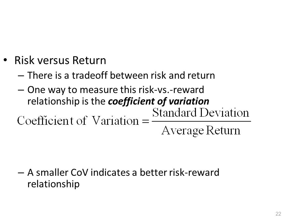 22 Risk versus Return – There is a tradeoff between risk and return – One way to measure this risk-vs.-reward relationship is the coefficient of varia