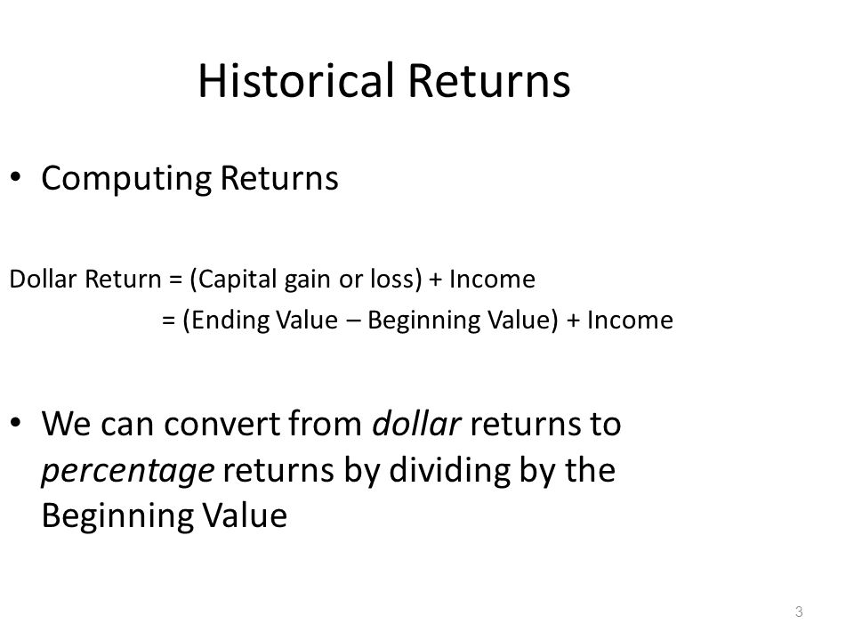 3 Historical Returns Computing Returns Dollar Return = (Capital gain or loss) + Income = (Ending Value – Beginning Value) + Income We can convert from