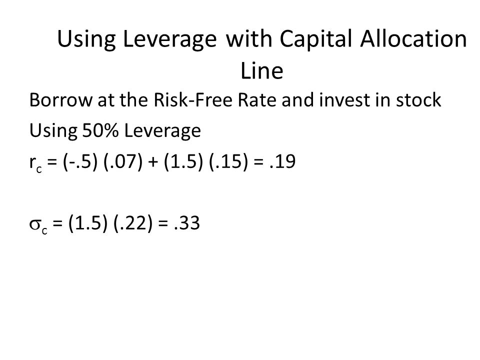 Using Leverage with Capital Allocation Line Borrow at the Risk-Free Rate and invest in stock Using 50% Leverage r c = (-.5) (.07) + (1.5) (.15) =.19 
