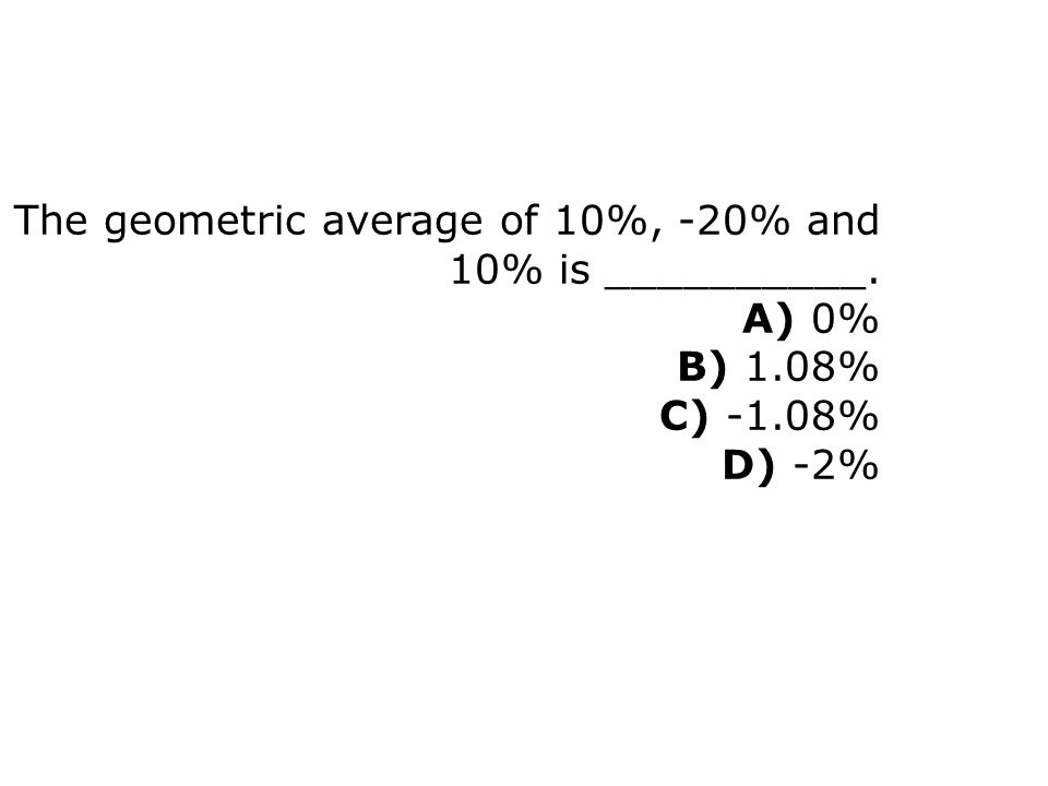 The geometric average of 10%, -20% and 10% is __________. A) 0% B) 1.08% C) -1.08% D) -2%