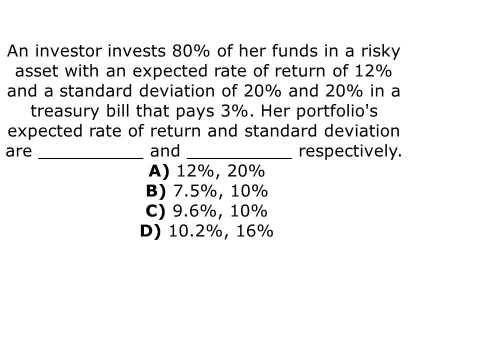 An investor invests 80% of her funds in a risky asset with an expected rate of return of 12% and a standard deviation of 20% and 20% in a treasury bil