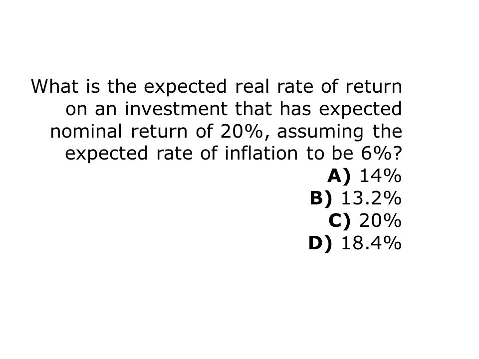 What is the expected real rate of return on an investment that has expected nominal return of 20%, assuming the expected rate of inflation to be 6%? A