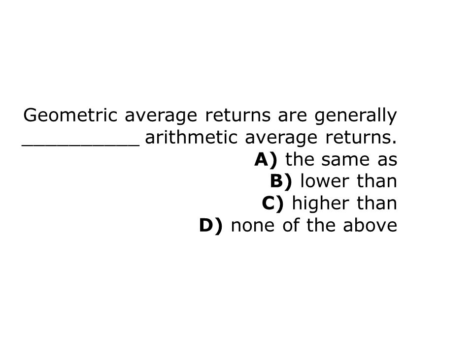 Geometric average returns are generally __________ arithmetic average returns. A) the same as B) lower than C) higher than D) none of the above