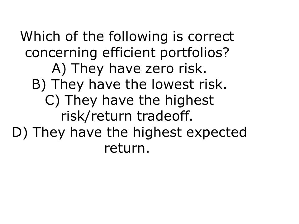 Which of the following is correct concerning efficient portfolios? A) They have zero risk. B) They have the lowest risk. C) They have the highest risk