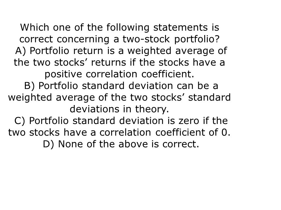 Which one of the following statements is correct concerning a two-stock portfolio? A) Portfolio return is a weighted average of the two stocks' return