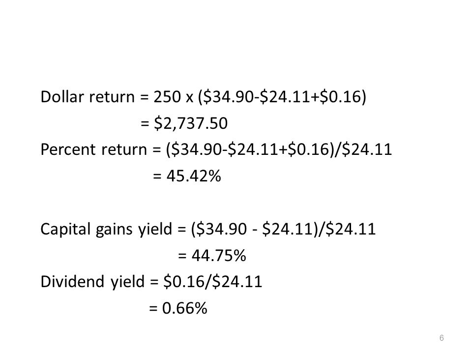 6 Dollar return = 250 x ($34.90-$24.11+$0.16) = $2,737.50 Percent return = ($34.90-$24.11+$0.16)/$24.11 = 45.42% Capital gains yield = ($34.90 - $24.1