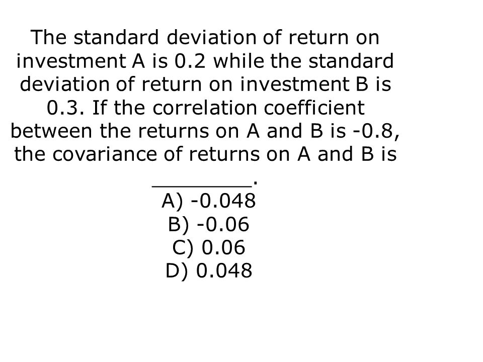 The standard deviation of return on investment A is 0.2 while the standard deviation of return on investment B is 0.3. If the correlation coefficient
