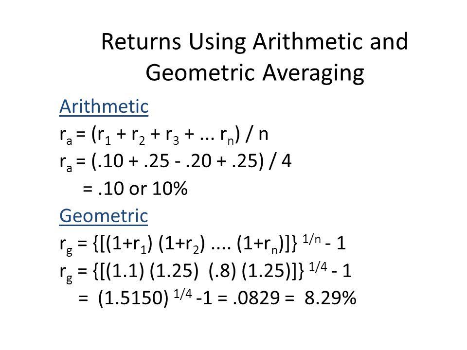 Returns Using Arithmetic and Geometric Averaging Arithmetic r a = (r 1 + r 2 + r 3 +... r n ) / n r a = (.10 +.25 -.20 +.25) / 4 =.10 or 10% Geometric