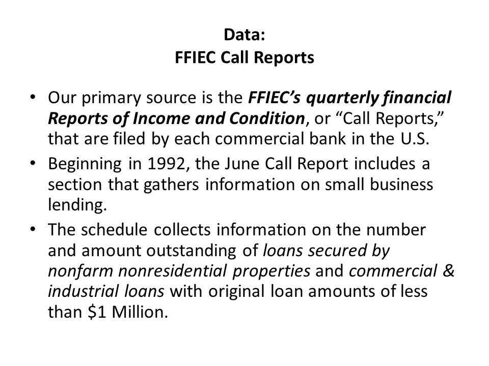 Data: FFIEC Call Reports Our primary source is the FFIEC's quarterly financial Reports of Income and Condition, or Call Reports, that are filed by each commercial bank in the U.S.
