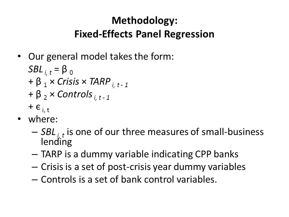 Methodology: Fixed-Effects Panel Regression Our general model takes the form: SBL i, t = β 0 + β 1 × Crisis × TARP i, t - 1 + β 2 × Controls i, t - 1 + є i, t where: – SBL i, t is one of our three measures of small-business lending – TARP is a dummy variable indicating CPP banks – Crisis is a set of post-crisis year dummy variables – Controls is a set of bank control variables.