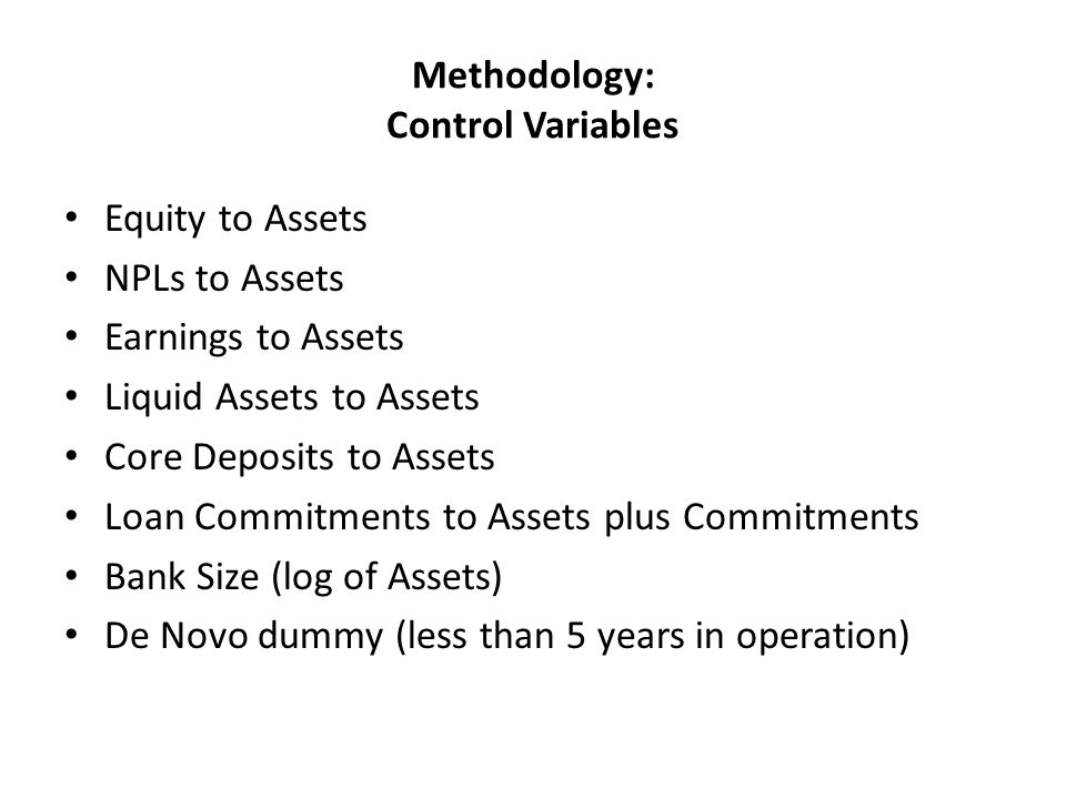Methodology: Control Variables Equity to Assets NPLs to Assets Earnings to Assets Liquid Assets to Assets Core Deposits to Assets Loan Commitments to Assets plus Commitments Bank Size (log of Assets) De Novo dummy (less than 5 years in operation)