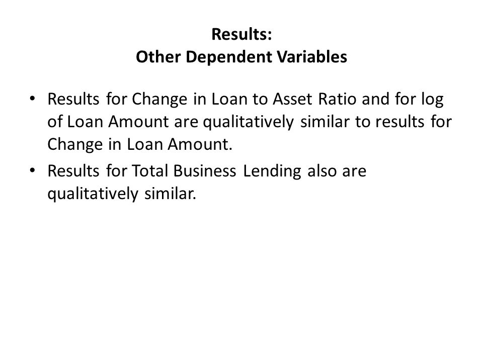 Results: Other Dependent Variables Results for Change in Loan to Asset Ratio and for log of Loan Amount are qualitatively similar to results for Change in Loan Amount.